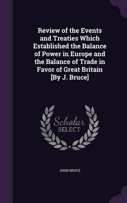 Review of the Events and Treaties Which Established the Balance of Power in Europe and the Balance of Trade in Favor of Great Britain [By J. Bruce] by John Bruce