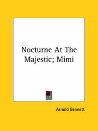 Nocturne at the Majestic; Mimi by Arnold Bennett