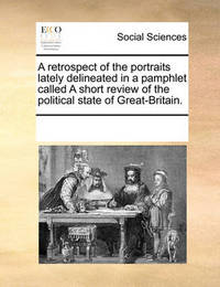 A Retrospect of the Portraits Lately Delineated in a Pamphlet Called a Short Review of the Political State of Great-Britain. by Multiple Contributors