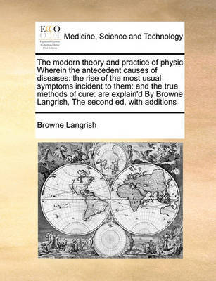 The Modern Theory and Practice of Physic Wherein the Antecedent Causes of Diseases by Browne Langrish