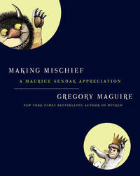Making Mischief: A Sendak Appreciation by Gregory Maguire
