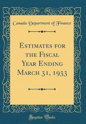 Estimates for the Fiscal Year Ending March 31, 1933 (Classic Reprint) by Canada Department of Finance