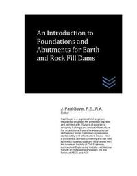 An Introduction to Foundations and Abutments for Rock and Earth Fill Dams by J Paul Guyer