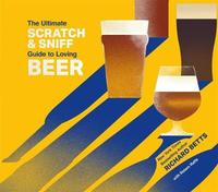 The Ultimate Scratch & Sniff Guide to Loving Beer by Richard Betts