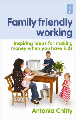 Family Friendly Working: Inspiring Ideas for Making Money When You Have Kids by Antonia Chitty image