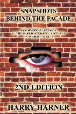 Snapshots Behind the Facade: A Common Sense Look at the Fabricated Environment in Which We Live - 2nd Edition by Harry Harner image