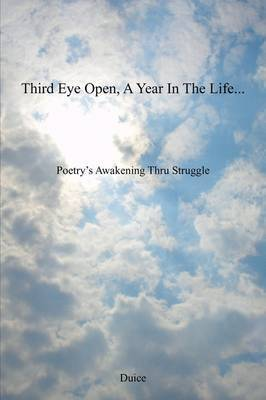 Third Eye Open, a Year in the Life...: Poetry's Awakening Thru Struggle by Duice