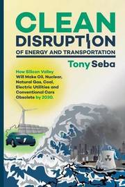 Clean Disruption of Energy and Transportation by Tony Seba