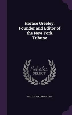 Horace Greeley, Founder and Editor of the New York Tribune by William Alexander Linn