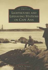 Lighthouses and Lifesaving Stations on Cape Ann by Paul St Germain