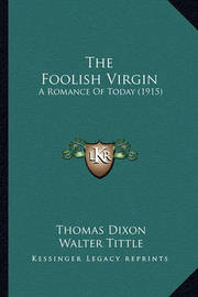 The Foolish Virgin the Foolish Virgin: A Romance of Today (1915) a Romance of Today (1915) by Thomas Dixon