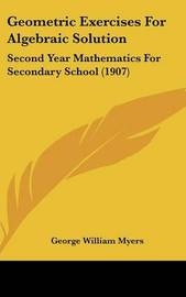 Geometric Exercises for Algebraic Solution: Second Year Mathematics for Secondary School (1907) by George William Myers image