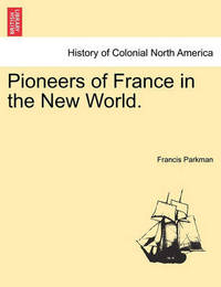 Pioneers of France in the New World. by Francis Parkman Jr.