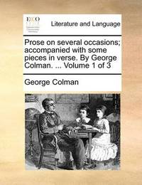 Prose on Several Occasions; Accompanied with Some Pieces in Verse. by George Colman. ... Volume 1 of 3 by George Colman
