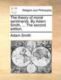 The Theory of Moral Sentiments. by Adam Smith, ... the Second Edition. by Adam Smith