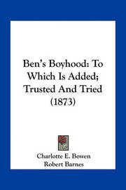 Ben's Boyhood: To Which Is Added; Trusted and Tried (1873) by Charlotte E Bowen image