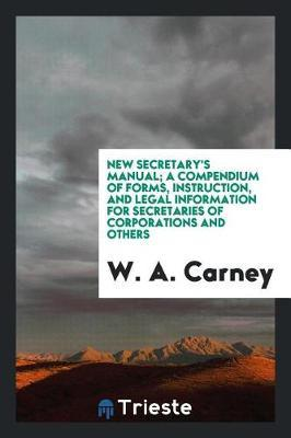 New Secretary's Manual; A Compendium of Forms, Instruction, and Legal Information for Secretaries of Corporations and Others by W. A. Carney