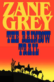 The Rainbow Trail (a Romantic Sequel to Riders of the Purple Sage) by Zane Grey