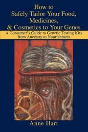 How to Safely Tailor Your Food, Medicines, & Cosmetics to Your Genes : A Consumer's Guide to Genetic Testing Kits from Ancestry to Nourishment by Anne Hart