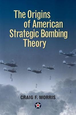 The Origins of American Strategic Bombing Theory by Craig F. Morris image