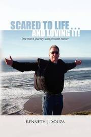Scared to Life . . . and Loving It! by Kenneth J. Souza