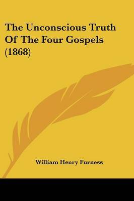 The Unconscious Truth Of The Four Gospels (1868) by William Henry Furness image