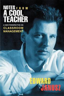 Notes from a Cool Teacher: A New Perspective on Classroom Management by Edward Janusz