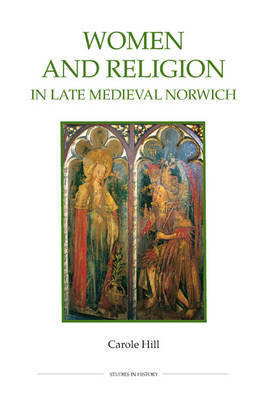 Women and Religion in Late Medieval Norwich by Carole Hill