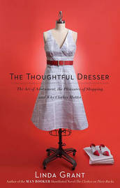 The Thoughtful Dresser: The Art of Adornment, the Pleasures of Shopping, and Why Clothes Matter by Linda Grant image