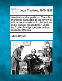 New Trials and Appeals, Or, the Rules of Practice Applicable to the Review of Judicial Determinations in Civil Actions and in Special Proceedings by Edwin Baylies