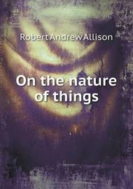 On the Nature of Things by Robert Andrew Allison