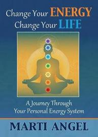 Change Your Energy, Change Your Life by Marti Angel