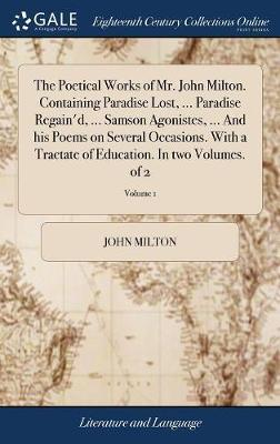 The Poetical Works of Mr. John Milton. Containing Paradise Lost, ... Paradise Regain'd, ... Samson Agonistes, ... and His Poems on Several Occasions. with a Tractate of Education. in Two Volumes. of 2; Volume 1 by John Milton image