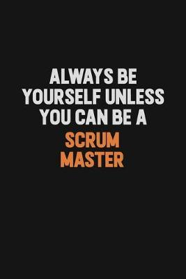 Always Be Yourself Unless You Can Be A Scrum Master by Camila Cooper