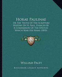 Horae Paulinae: Or the Truth of the Scripture History of St. Paul, Evinced by a Comparison of the Epistles Which Bear His Name (1810) by William Paley
