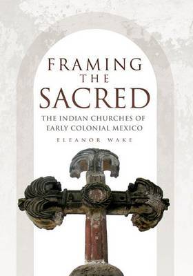 Framing the Sacred: The Indian Churches of Early Colonial Mexico by Eleanor Wake