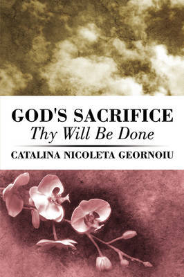 God's Sacrifice: Thy Will Be Done by Catalina Nicoleta Geornoiu image