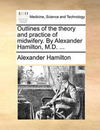 Outlines of the Theory and Practice of Midwifery. by Alexander Hamilton, M.D. by Alexander Hamilton