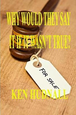 Why Would They Say It If It Wasn't True? by Ken Hudnall