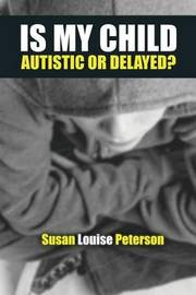 Is My Child Autistic or Delayed? by Susan Louise Peterson