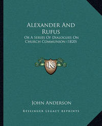 Alexander and Rufus: Or a Series of Dialogues on Church Communion (1820) by John Anderson