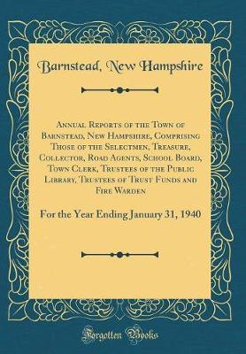 Annual Reports of the Town of Barnstead, New Hampshire, Comprising Those of the Selectmen, Treasure, Collector, Road Agents, School Board, Town Clerk, Trustees of the Public Library, Trustees of Trust Funds and Fire Warden by Barnstead New Hampshire