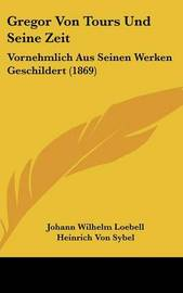 Gregor Von Tours Und Seine Zeit: Vornehmlich Aus Seinen Werken Geschildert (1869) by Heinrich Von Sybel