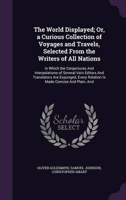 The World Displayed; Or, a Curious Collection of Voyages and Travels, Selected from the Writers of All Nations by Oliver Goldsmith