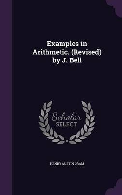 Examples in Arithmetic. (Revised) by J. Bell by Henry Austin Oram