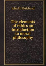 The Elements of Ethics an Introduction to Moral Philosophy by John H Muirhead