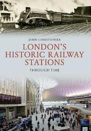 London's Historic Railway Stations Through Time by John Christopher