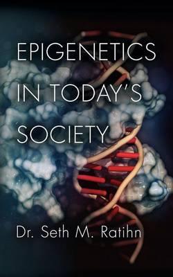 Epigenetics in Today's Society by Seth M Ratihn