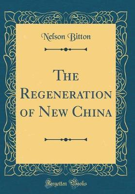 The Regeneration of New China (Classic Reprint) by Nelson Bitton