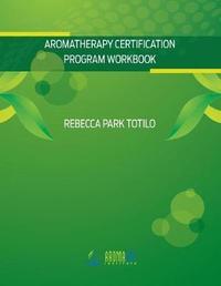 Aromatherapy Certification Program Workbook by Rebecca Park Totilo